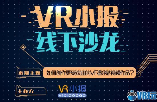 VR小报线下沙龙:如何创作更受欢迎的VR影视/视频作品?